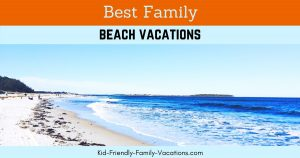 Best Family Beach Vacations - the ones that build kids life experiences and get the family together spending quality time together